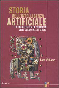 Libro Storia dell'intelligenza artificiale. La battaglia per la conquista della scienza del XXI secolo Sam Williams