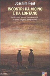 Libro Incontri da vicino e da lontano. Da Thomas Mann a Hannah Arendt, da Ernst Jünger a Ulrike Meinhof Joachim C. Fest