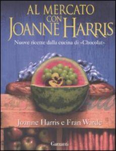 Foto Cover di Al mercato con Joanne Harris. Nuove ricette dalla cucina di «Chocolat», Libro di Joanne Harris,Fran Warde, edito da Garzanti Libri