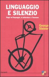Libro Linguaggio e silenzio. Saggi sul linguaggio, la letteratura e l'inumano George Steiner