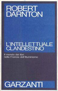 Libro L' intellettuale clandestino. Il mondo dei libri nella Francia dell'illuminismo Robert Darnton