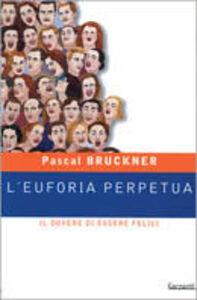 Foto Cover di L' euforia perpetua. Il dovere di essere felici, Libro di Pascal Bruckner, edito da Garzanti Libri
