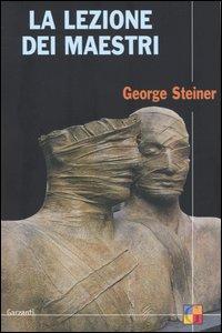 Libro La lezione dei maestri. Charles Eliot Norton Lectures 2001-2002 George Steiner