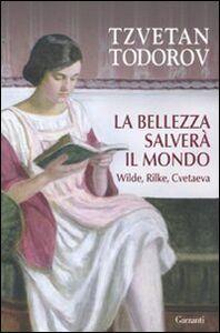 Foto Cover di La bellezza salverà il mondo. Wilde, Rilke, Cvetaeva, Libro di Tzvetan Todorov, edito da Garzanti Libri