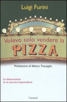 Volevo solo vendere la pizza. Le disavventure di un piccolo imprenditore - Luigi Furini - copertina