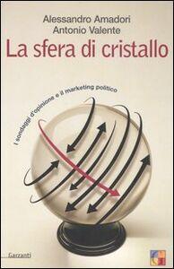 Libro La sfera di cristallo. I sondaggi d'opinione e il marketing politico Alessandro Amadori , Antonio Valente