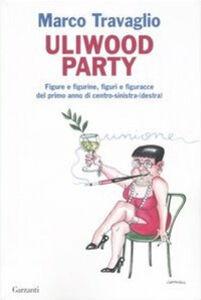 Foto Cover di Uliwood Party. Figure e figurine, figuri e figuracce del primo anno di centro-sinistra(-destra), Libro di Marco Travaglio, edito da Garzanti Libri