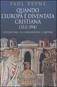 Libro Quando l'Europa è diventata cristiana (312-394). Costantino, la conversione, l'impero Paul Veyne