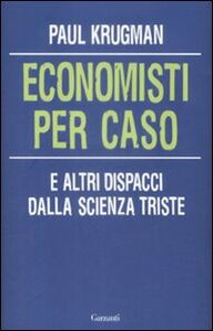 Libro Economisti per caso. E altri dispacci dalla Scienza Triste Paul R. Krugman