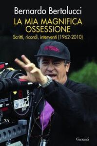 Libro La mia magnifica ossessione. Scritti, ricordi, interventi (1962-2010) Bernardo Bertolucci