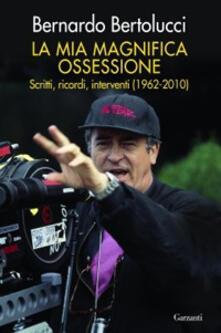 La mia magnifica ossessione. Scritti, ricordi, interventi (1962-2010) - Bernardo Bertolucci - copertina