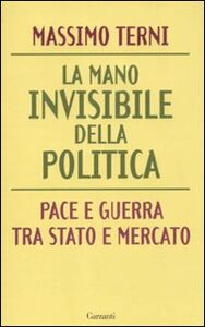 Foto Cover di La mano invisibile della politica. Pace e guerra tra Stato e mercato, Libro di Massimo Terni, edito da Garzanti Libri