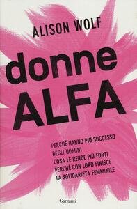 Libro Donne Alfa. Perché hanno più successo degli uomini. Cosa le rende più forti. Perché con loro finisce la solidarietà femminile Alison Wolf