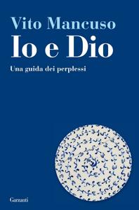 Libro Io e Dio. Una guida dei perplessi Vito Mancuso