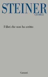 Libro I libri che non ho scritto George Steiner