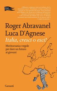 Libro Italia, cresci o esci! Meritocrazia e regole per dare un futuro ai giovani Roger Abravanel , Luca D'Agnese