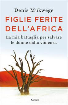 Figlie ferite dell'Africa. La mia battaglia per salvare le donne dalla violenza - Denis Mukwege,Berthil Åkerlund - copertina