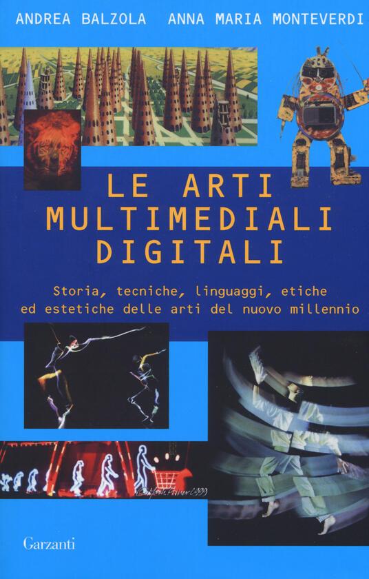 Le arti multimediali digitali. Storia, tecniche, linguaggi, etiche ed estetiche del nuovo millennio - Andrea Balzola,Anna Maria Monteverdi - copertina