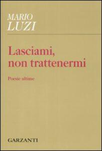 Foto Cover di Lasciami, non trattenermi. Poesie ultime, Libro di Mario Luzi, edito da Garzanti Libri