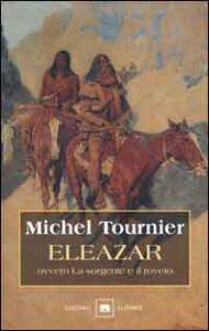 Foto Cover di Eleazar ovvero la sorgente e il roveto, Libro di Michel Tournier, edito da Garzanti Libri