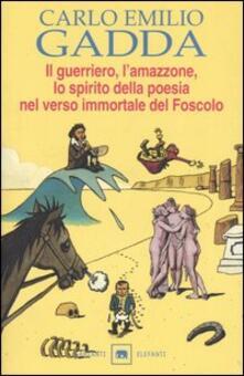 Il guerriero, l'amazzone, lo spirito della poesia nel verso immortale del Foscolo. Conversazione a tre voci - Carlo Emilio Gadda - copertina