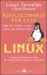 Libro Rivoluzionario per caso. Come ho creato Linux (solo per divertirmi) Linus Torvalds , David Diamond