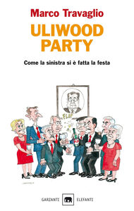 Libro Uliwood party. Come la sinistra si è fatta la festa Marco Travaglio