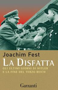 Foto Cover di La disfatta. Gli ultimi giorni di Hitler e la fine del Terzo Reich, Libro di Joachim C. Fest, edito da Garzanti Libri
