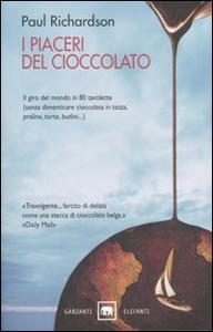 Libro I piaceri del cioccolato. Il giro del mondo in 80 tavolette (senza dimenticare cioccolata in tazza, praline, torte, budini...) Paul Richardson