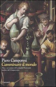 Libro Camminare il mondo. Vita e avventure di Leonardo Fioravanti medico del Cinquecento Piero Camporesi