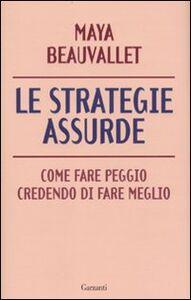 Libro Le strategie assurde. Come fare peggio credendo di fare meglio Maya Beauvallet