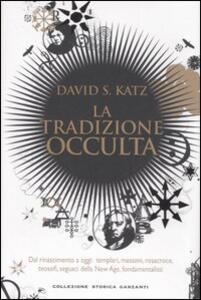 Libro La tradizione occulta. Dal Rinascimento a oggi: Templari, Massoni, Rosacroce, teosofi, seguaci della New Age, fondamentalisti David S. Katz