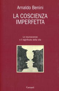 Foto Cover di La coscienza imperfetta. Le neuroscienze e il significato della vita, Libro di Arnaldo Benini, edito da Garzanti Libri