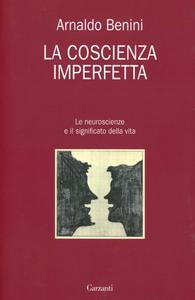 Libro La coscienza imperfetta. Le neuroscienze e il significato della vita Arnaldo Benini
