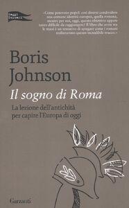 Libro Il sogno di Roma. La lezione dell'antichità per capire l'Europa di oggi Boris Johnson