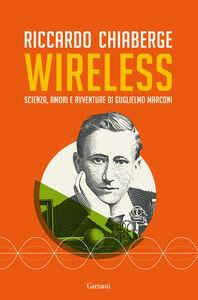 Foto Cover di Wireless. Scienza, amori e avventure di Guglielmo Marconi, Libro di Riccardo Chiaberge, edito da Garzanti Libri