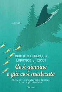 Foto Cover di Così giovane e già così moderato, Libro di Roberto Lucarella,Ludovico G. Rossi, edito da Garzanti Libri