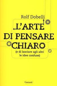 Foto Cover di L' arte di pensare chiaro (e di lasciare agli altri le idee confuse), Libro di Rolf Dobelli, edito da Garzanti Libri