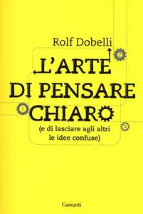 Libro L' arte di pensare chiaro (e di lasciare agli altri le idee confuse) Rolf Dobelli