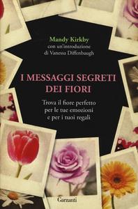 Libro I messaggi segreti dei fiori. Trova il fiore perfetto per le tue emozioni e per i tuoi regali Mandy Kirkby