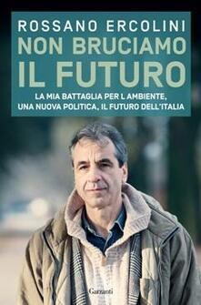 Non bruciamo il futuro. La mia battaglia per l'ambiente, una nuova politica, il futuro dell'Italia - Rossano Ercolini - copertina