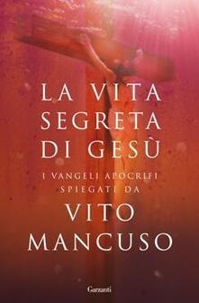 La vita segreta di Gesù. Scelta di testi dai Vangeli apocrifi - Vito Mancuso - copertina