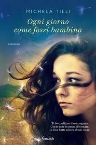 Foto Cover di Ogni giorno come fossi bambina, Libro di Michela Tilli, edito da Garzanti Libri