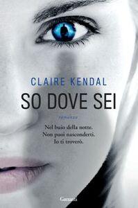 Foto Cover di So dove sei, Libro di Claire Kendal, edito da Garzanti Libri
