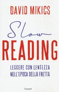 Libro Slow reading. Leggere con lentezza nell'epoca della fretta David Mikics
