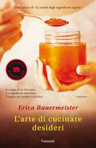 Foto Cover di L' arte di cucinare desideri, Libro di Erica Bauermeister, edito da Garzanti Libri