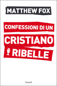 Libro Confessioni di un cristiano ribelle Matthew Fox