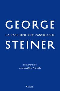 Libro La passione per l'assoluto George Steiner , Laure Adler