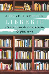 Libro Librerie. Una storia di commercio e passioni Jorge Carrión