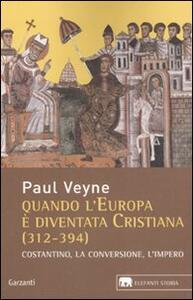 Quando l'Europa è diventata cristiana (312-394). Costantino, la conversione, l'impero
